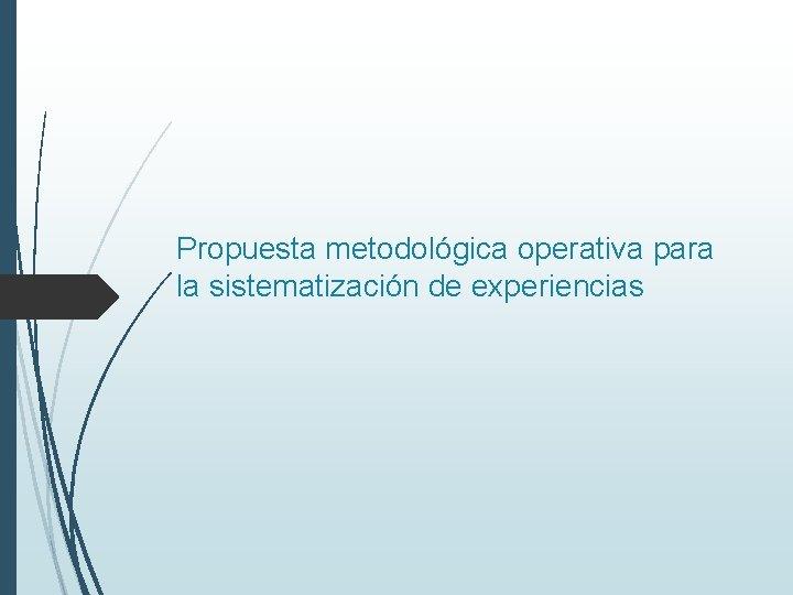 Propuesta metodológica operativa para la sistematización de experiencias