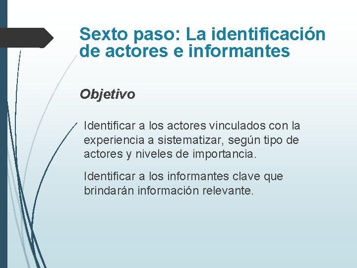 Sexto paso: La identificación de actores e informantes Objetivo Identificar a los actores vinculados
