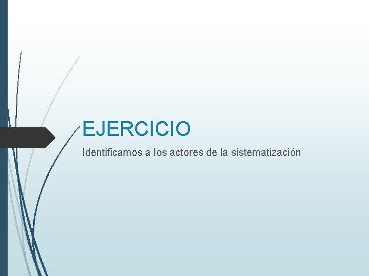 EJERCICIO Identificamos a los actores de la sistematización