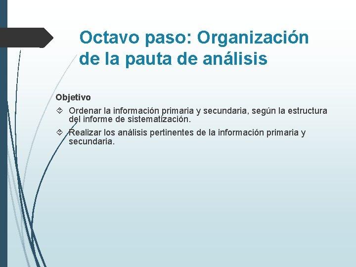 Octavo paso: Organización de la pauta de análisis Objetivo Ordenar la información primaria y