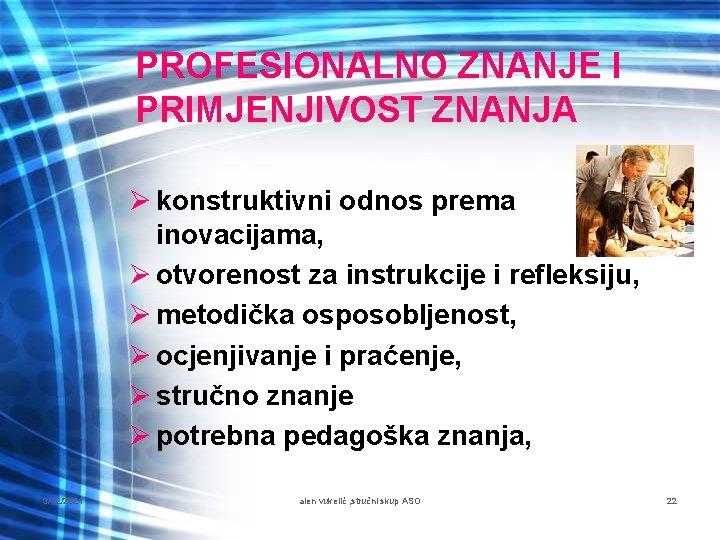 PROFESIONALNO ZNANJE I PRIMJENJIVOST ZNANJA Ø konstruktivni odnos prema inovacijama, Ø otvorenost za instrukcije