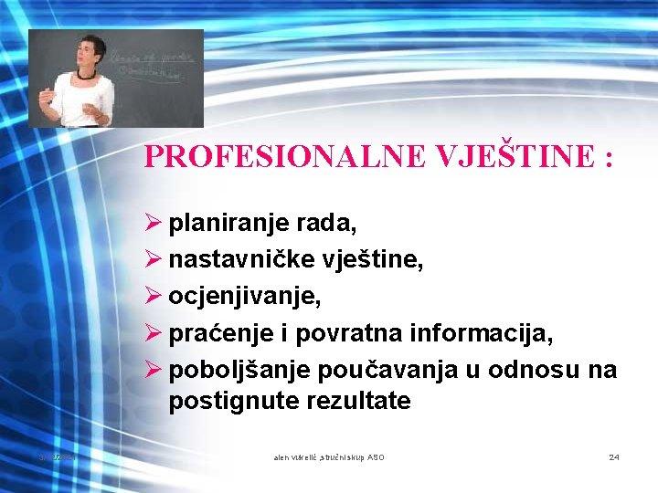 PROFESIONALNE VJEŠTINE : Ø planiranje rada, Ø nastavničke vještine, Ø ocjenjivanje, Ø praćenje i