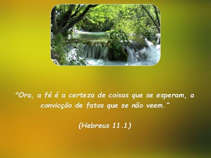 """""""Ora, a fé é a certeza de coisas que se esperam, a convicção de"""