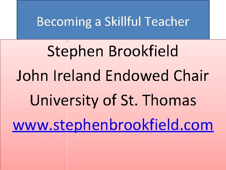 Becoming a Skillful Teacher Stephen Brookfield John Ireland Endowed Chair University of St. Thomas