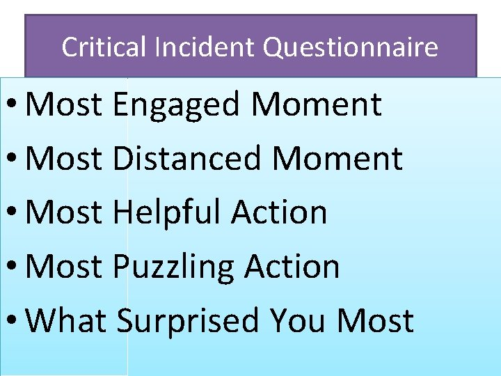 Critical Incident Questionnaire • Most Engaged Moment • Most Distanced Moment • Most Helpful
