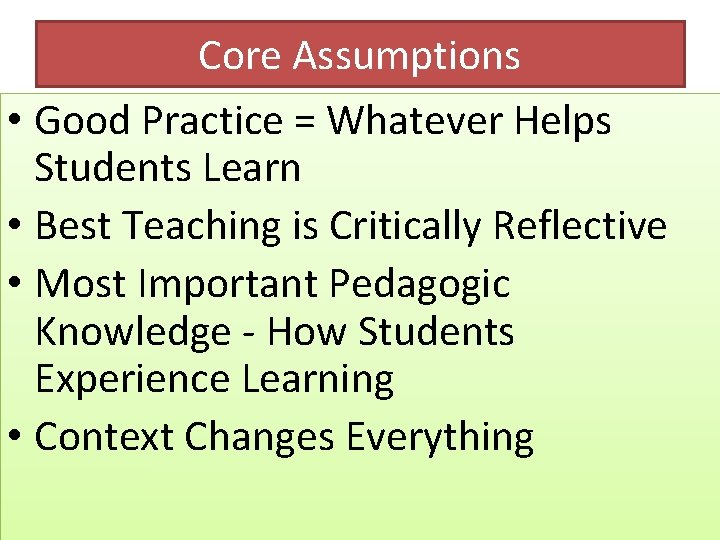 Core Assumptions • Good Practice = Whatever Helps Students Learn • Best Teaching is
