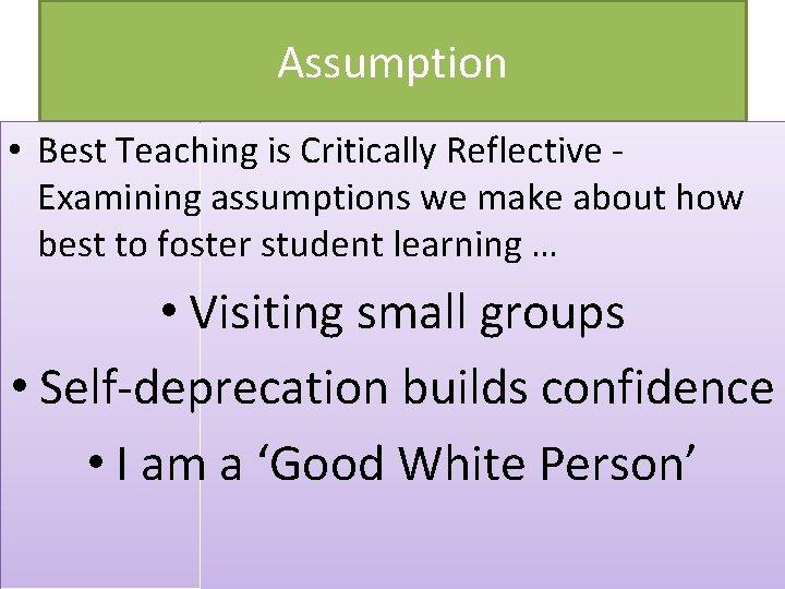 Assumption • Best Teaching is Critically Reflective Examining assumptions we make about how best