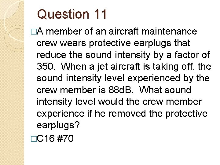 Question 11 �A member of an aircraft maintenance crew wears protective earplugs that reduce