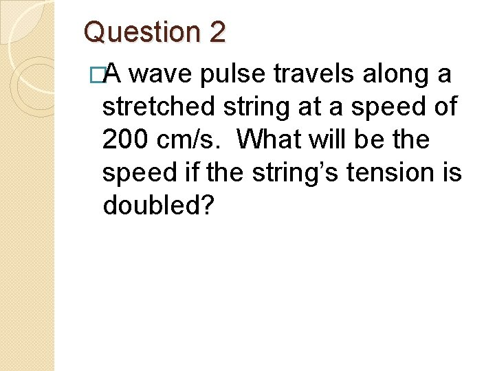 Question 2 �A wave pulse travels along a stretched string at a speed of