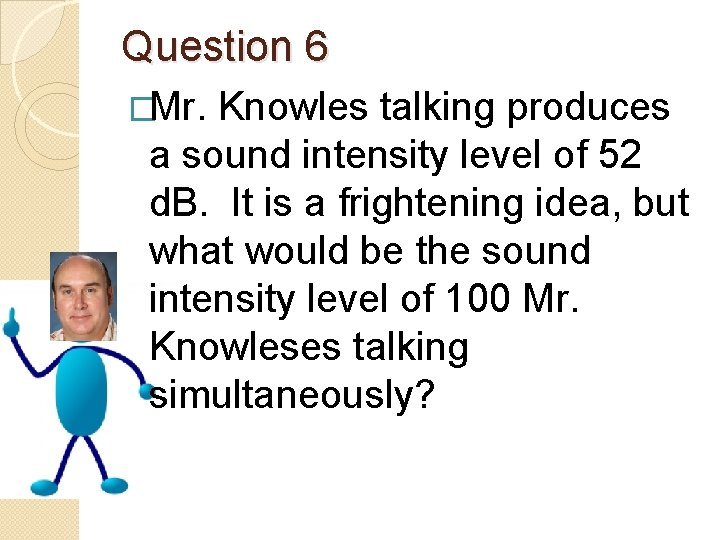 Question 6 �Mr. Knowles talking produces a sound intensity level of 52 d. B.