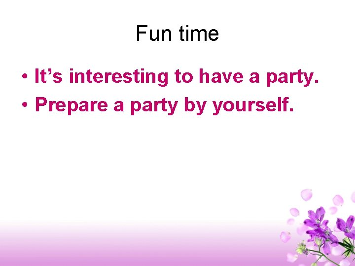 Fun time • It's interesting to have a party. • Prepare a party by