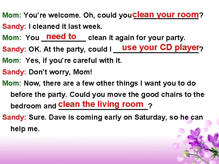 your room Mom: You're welcome. Oh, could you clean ________? Sandy: I cleaned it