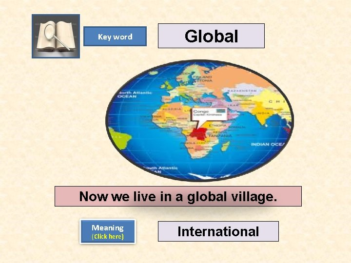 Key word Global Now we live in a global village. Meaning (Click here) International