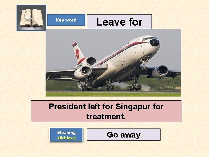 Key word Leave for President left for Singapur for treatment. Meaning (Click here) Go