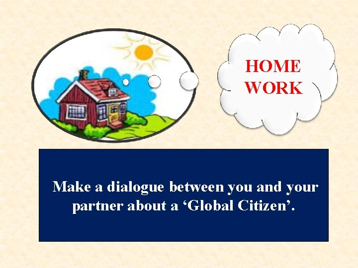HOME WORK Make a dialogue between you and your partner about a 'Global Citizen'.