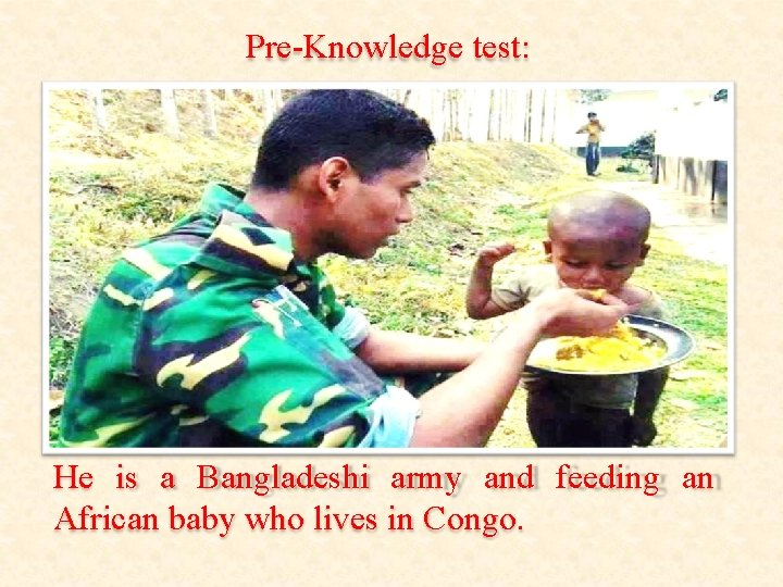 Pre-Knowledge test: He is a Bangladeshi army and feeding an African baby who lives