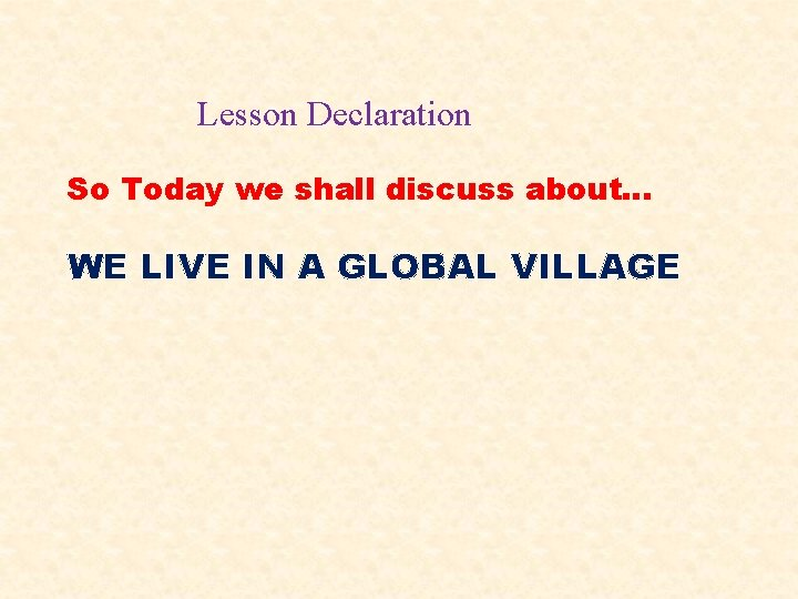 Lesson Declaration So Today we shall discuss about… WE LIVE IN A GLOBAL VILLAGE