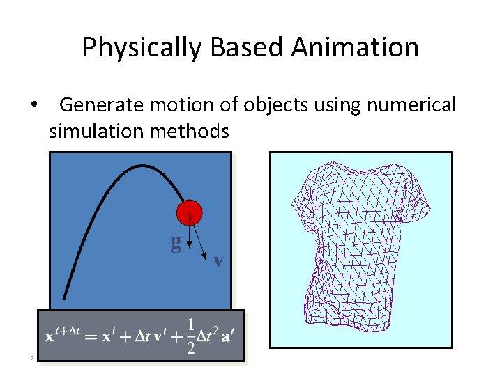 Physically Based Animation • Generate motion of objects using numerical simulation methods 2
