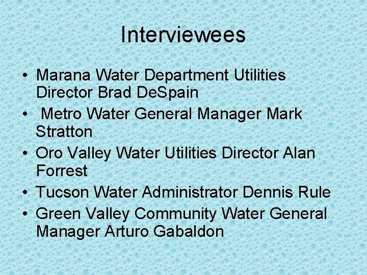 Interviewees • Marana Water Department Utilities Director Brad De. Spain • Metro Water General