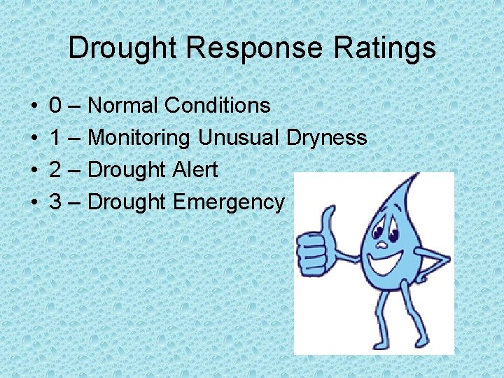 Drought Response Ratings • • 0 – Normal Conditions 1 – Monitoring Unusual Dryness