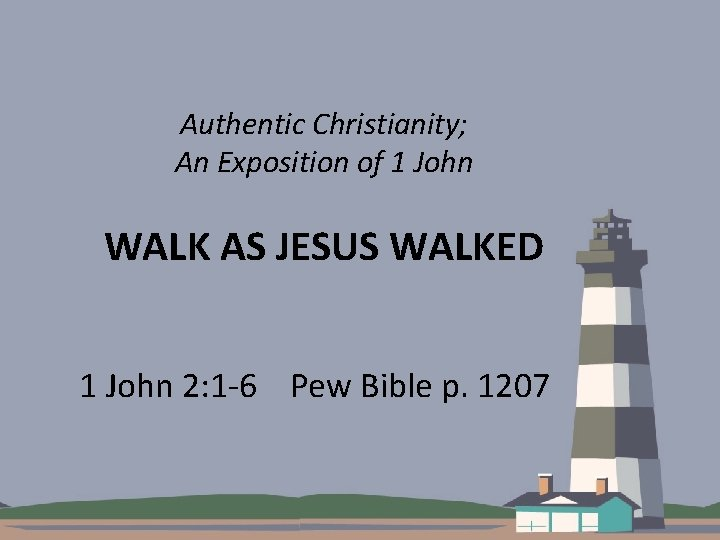 Authentic Christianity; An Exposition of 1 John WALK AS JESUS WALKED 1 John 2: