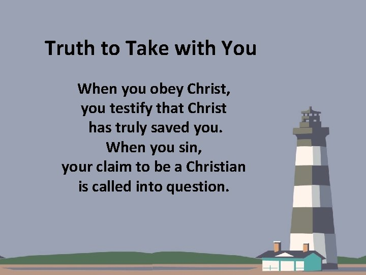 Truth to Take with You When you obey Christ, you testify that Christ has