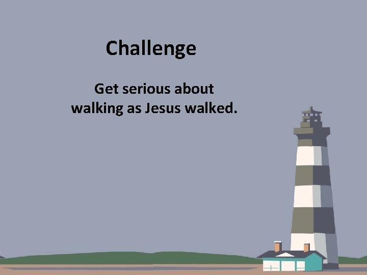 Challenge Get serious about walking as Jesus walked.