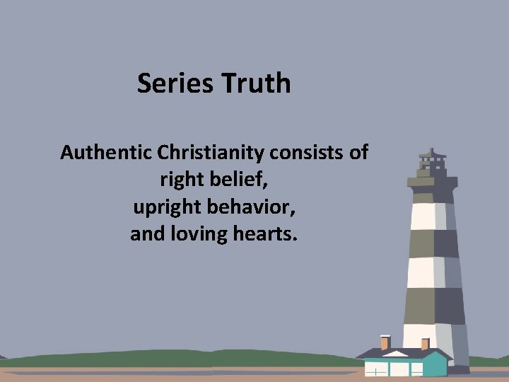 Series Truth Authentic Christianity consists of right belief, upright behavior, and loving hearts.
