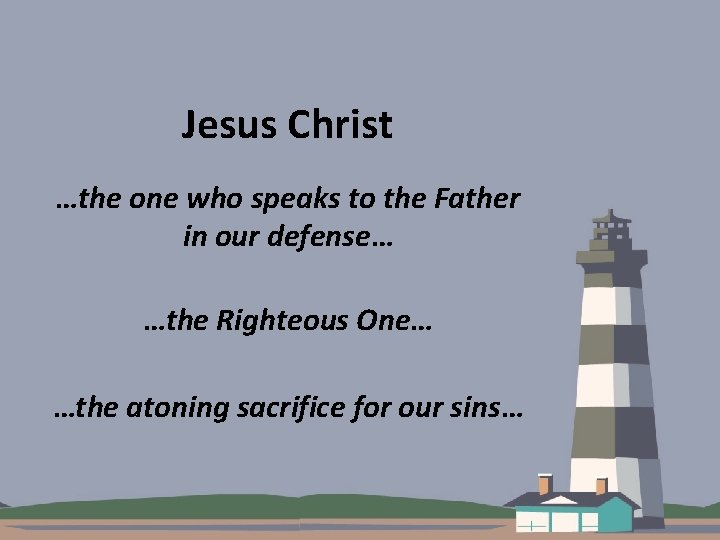 Jesus Christ …the one who speaks to the Father in our defense… …the Righteous