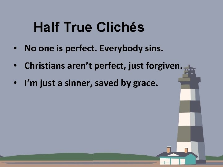 Half True Clichés • No one is perfect. Everybody sins. • Christians aren't perfect,
