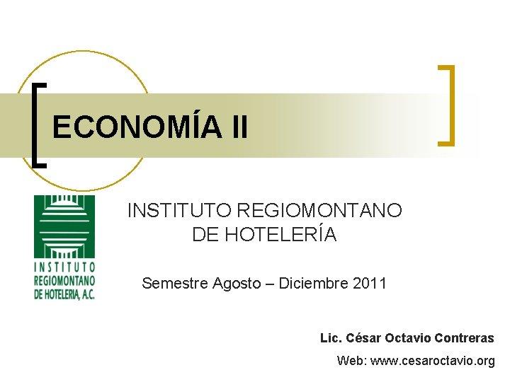 ECONOMÍA II INSTITUTO REGIOMONTANO DE HOTELERÍA Semestre Agosto – Diciembre 2011 Lic. César Octavio