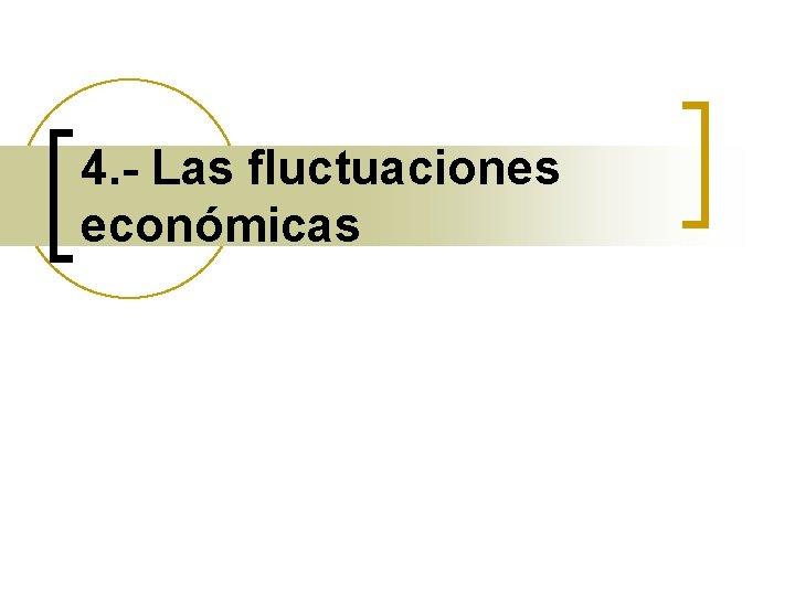 4. - Las fluctuaciones económicas