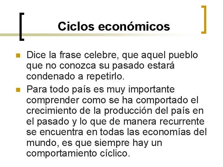 Ciclos económicos n n Dice la frase celebre, que aquel pueblo que no conozca