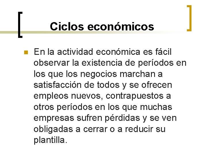 Ciclos económicos n En la actividad económica es fácil observar la existencia de períodos