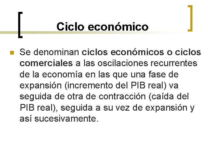 Ciclo económico n Se denominan ciclos económicos o ciclos comerciales a las oscilaciones recurrentes
