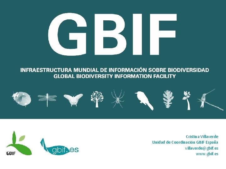 Cristina Villaverde Unidad de Coordinación GBIF España villaverde@gbif. es www. gbif. es
