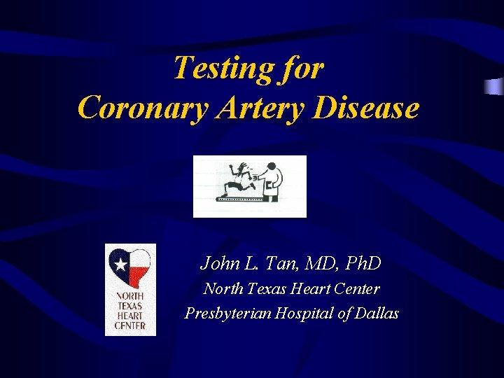 Testing for Coronary Artery Disease John L. Tan, MD, Ph. D North Texas Heart