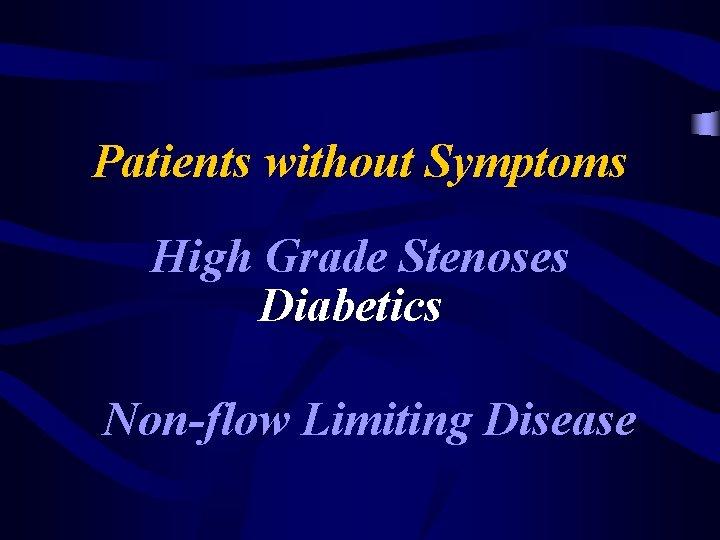 Patients without Symptoms High Grade Stenoses Diabetics Non-flow Limiting Disease