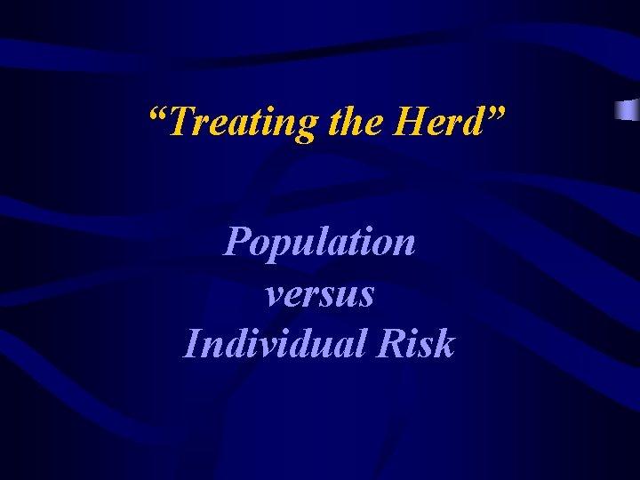 """Treating the Herd"" Population versus Individual Risk"