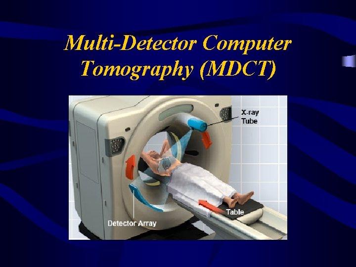 Multi-Detector Computer Tomography (MDCT)