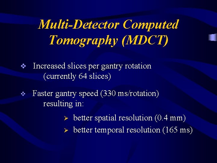 Multi-Detector Computed Tomography (MDCT) v Increased slices per gantry rotation (currently 64 slices) v
