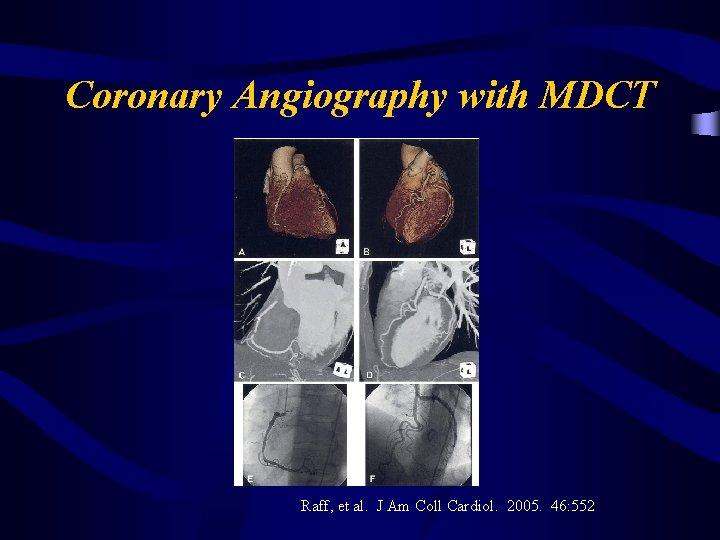 Coronary Angiography with MDCT Raff, et al. J Am Coll Cardiol. 2005. 46: 552