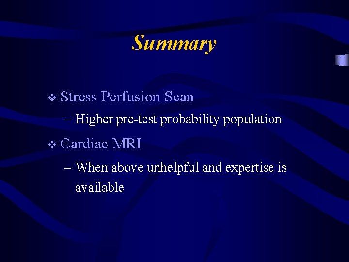 Summary v Stress Perfusion Scan – Higher pre-test probability population v Cardiac MRI –