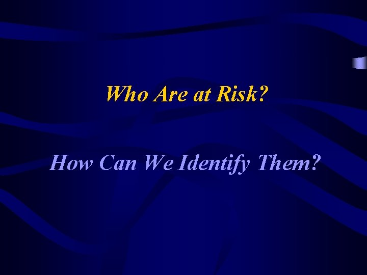 Who Are at Risk? How Can We Identify Them?