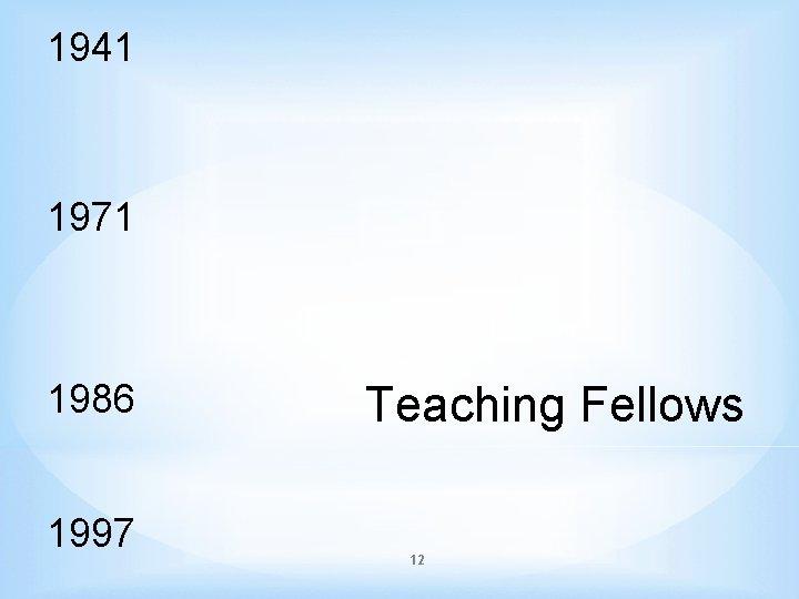 1941 1971 1986 1997 Teaching Fellows 12