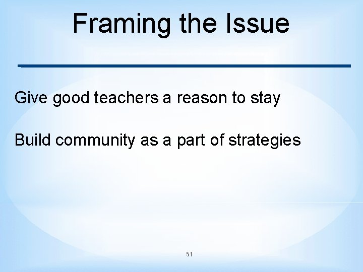 Framing the Issue Give good teachers a reason to stay Build community as a