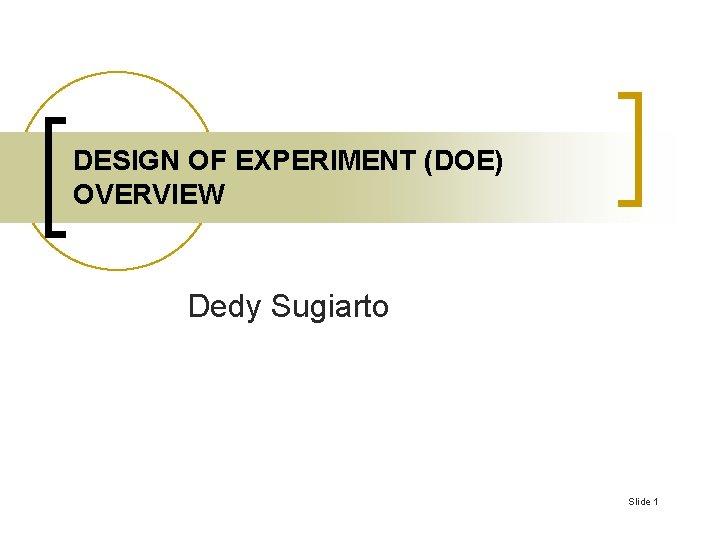 DESIGN OF EXPERIMENT (DOE) OVERVIEW Dedy Sugiarto Slide 1