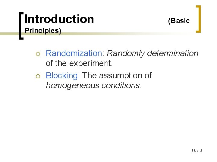 Introduction (Basic Principles) ¡ ¡ Randomization: Randomly determination of the experiment. Blocking: The assumption