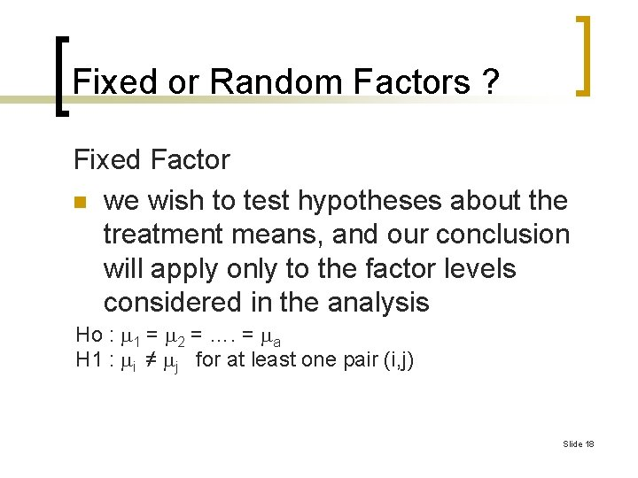 Fixed or Random Factors ? Fixed Factor n we wish to test hypotheses about