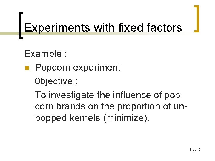 Experiments with fixed factors Example : n Popcorn experiment 0 bjective : To investigate